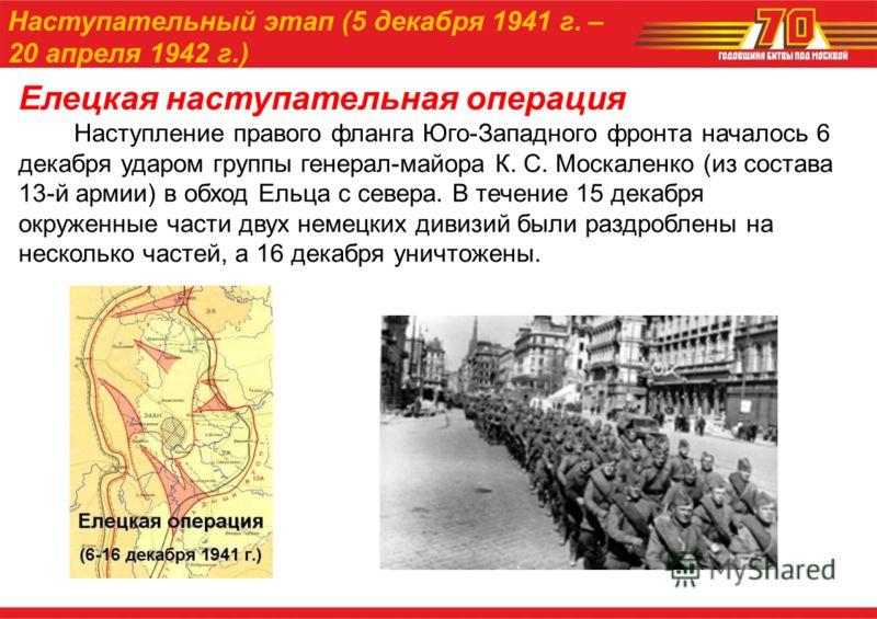 Елецкая наступательная операция Наступление правого фланга Юго-Западного фронта началось 6 декабря ударом группы генерал-майора К. С. Москаленко (из состава 13-й армии) в обход Ельца с севера. В течение 15 декабря окруженные части двух немецких дивиз