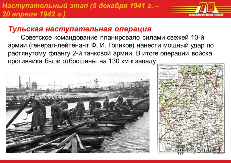 Тульская наступательная операция Советское командование планировало силами свежей 10-й армии (генерал-лейтенант Ф. И. Голиков) нанести мощный удар по растянутому флангу 2-й танковой армии. В итоге операции войска противника были отброшены на 130 км к