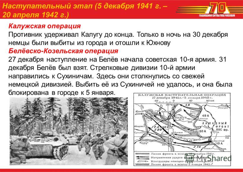 Калужская операция Противник удерживал Калугу до конца. Только в ночь на 30 декабря немцы были выбиты из города и отошли к Юхнову Белёвско-Козельская операция 27 декабря наступление на Белёв начала советская 10-я армия. 31 декабря Белёв был взят. Стр