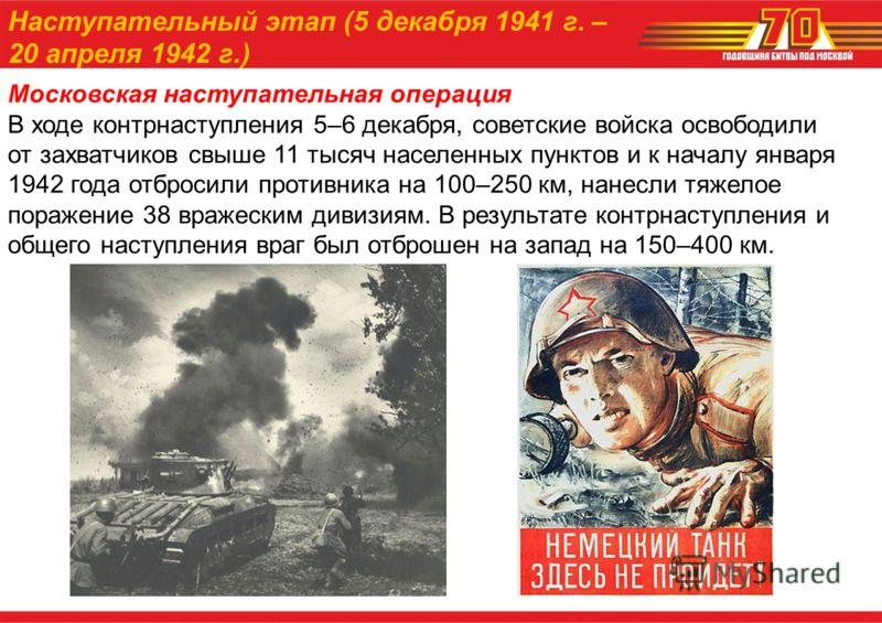 Московская наступательная операция В ходе контрнаступления 5–6 декабря, советские войска освободили от захватчиков свыше 11 тысяч населенных пунктов и к началу января 1942 года отбросили противника на 100–250 км, нанесли тяжелое поражение 38 вражески