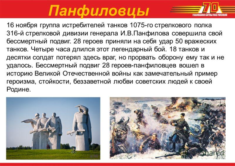 16 ноября группа истребителей танков 1075-го стрелкового полка 316-й стрелковой дивизии генерала И.В.Панфилова совершила свой бессмертный подвиг. 28 героев приняли на себя удар 50 вражеских танков. Четыре часа длился этот легендарный бой. 18 танков и