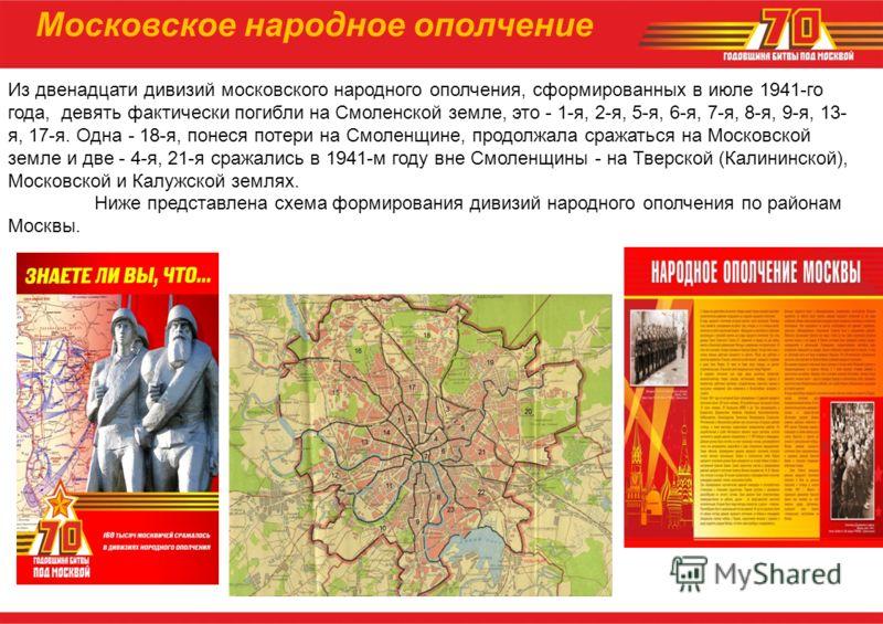 Из двенадцати дивизий московского народного ополчения, сформированных в июле 1941-го года, девять фактически погибли на Смоленской земле, это - 1-я, 2-я, 5-я, 6-я, 7-я, 8-я, 9-я, 13- я, 17-я. Одна - 18-я, понеся потери на Смоленщине, продолжала сража