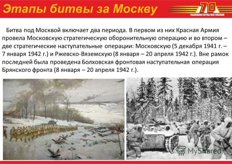 Этапы битвы за Москву Битва под Москвой включает два периода. В первом из них Красная Армия провела Московскую стратегическую оборонительную операцию и во втором – две стратегические наступательные операции: Московскую (5 декабря 1941 г. – 7 января 1