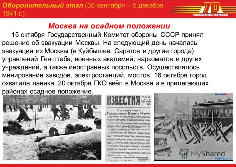 Москва на осадном положении 15 октября Государственный Комитет обороны СССР принял решение об эвакуации Москвы. На следующий день началась эвакуация из Москвы (в Куйбышев, Саратов и другие города) управлений Генштаба, военных академий, наркоматов и д