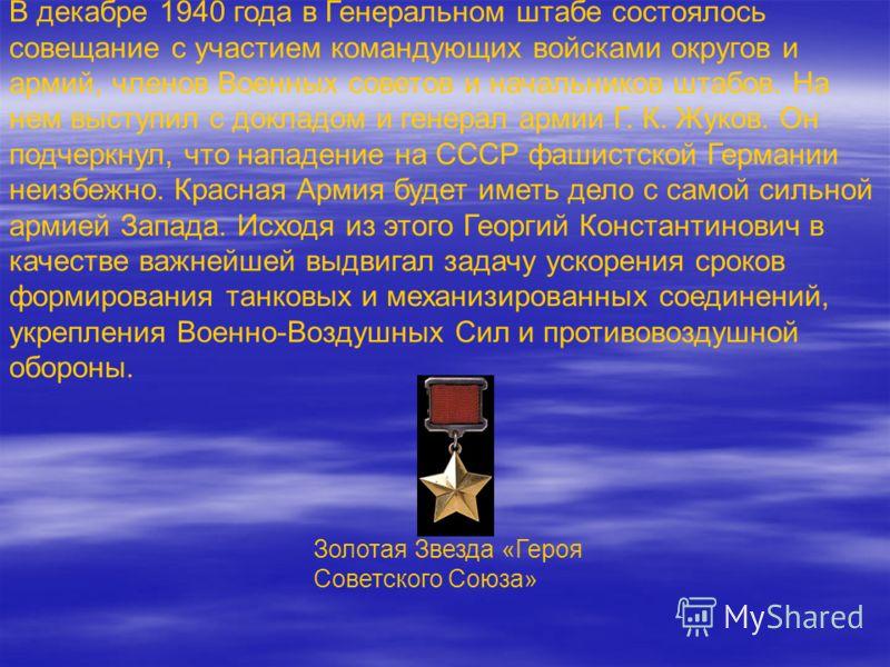 В декабре 1940 года в Генеральном штабе состоялось совещание с участием командующих войсками округов и армий, членов Военных советов и начальников штабов. На нем выступил с докладом и генерал армии Г. К. Жуков. Он подчеркнул, что нападение на СССР фа