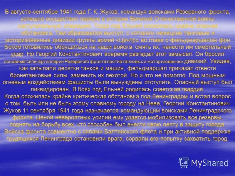 В августе-сентябре 1941 года Г. К. Жуков, командуя войсками Резервного фронта, успешно осуществил первую в истории Великой Отечественной войны наступательную операцию. Тогда под Ельней сложилась крайне опасная обстановка. Там образовался выступ, с ко
