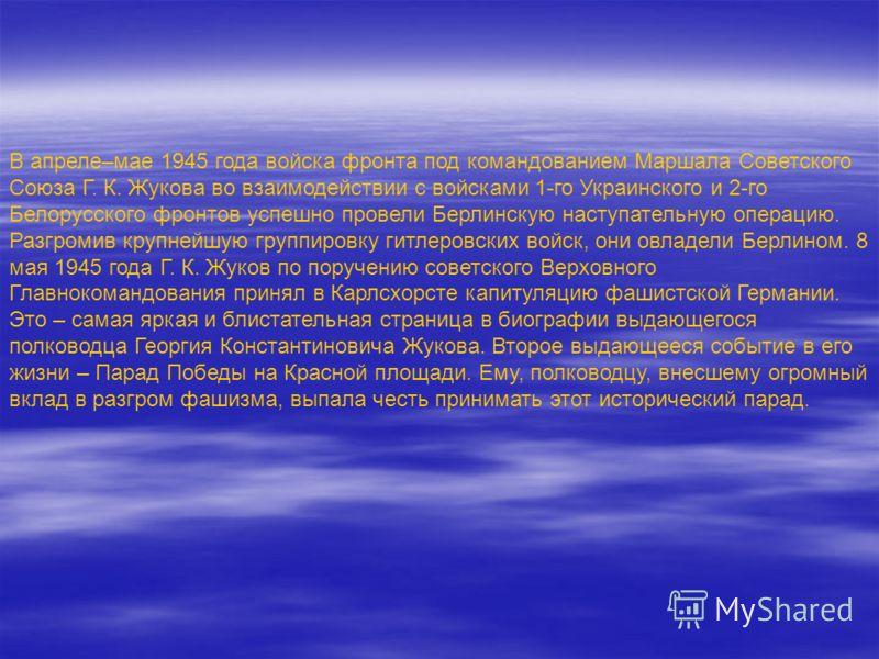 В апреле–мае 1945 года войска фронта под командованием Маршала Советского Союза Г. К. Жукова во взаимодействии с войсками 1-го Украинского и 2-го Белорусского фронтов успешно провели Берлинскую наступательную операцию. Разгромив крупнейшую группировк