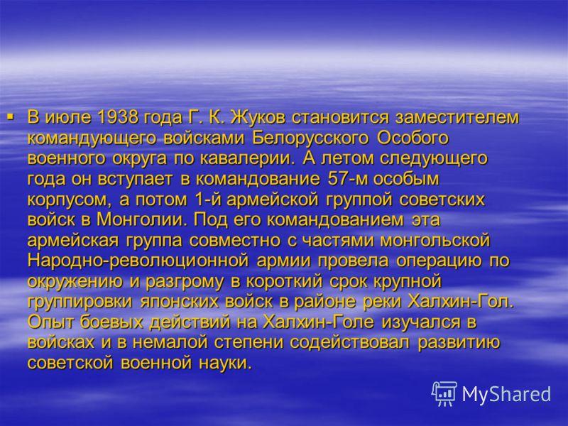 В июле 1938 года Г. К. Жуков становится заместителем командующего войсками Белорусского Особого военного округа по кавалерии. А летом следующего года он вступает в командование 57-м особым корпусом, а потом 1-й армейской группой советских войск в Мон
