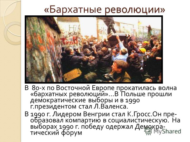 « революции » « Бархатные революции » В 80- х по Восточной Европе прокатилась волна « бархатных революций »... В Польше прошли демократические выборы и в 1990 г. президентом стал Л. Валенса. В 1990 г. Лидером Венгрии стал К. Гросс. Он пре - образовал