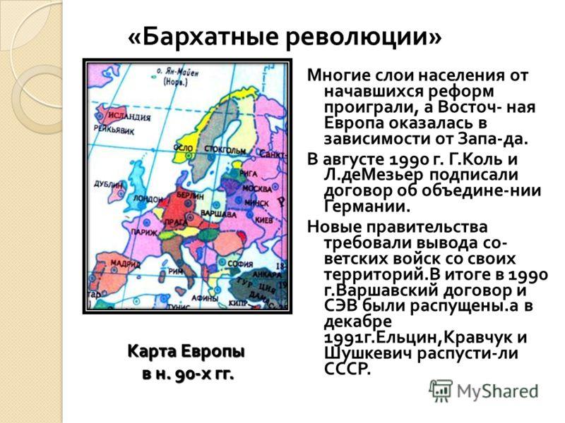 Многие слои населения от начавшихся реформ проиграли, а Восточ - ная Европа оказалась в зависимости от Запа - да. В августе 1990 г. Г. Коль и Л. деМезьер подписали договор об объедине - нии Германии. Новые правительства требовали вывода со - ветских