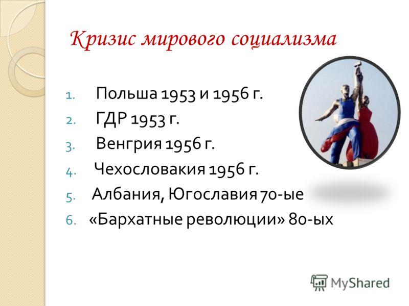 Кризис мирового социализма 1. Польша 1953 и 1956 г. 2. ГДР 1953 г. 3. Венгрия 1956 г. 4. Чехословакия 1956 г. 5. Албания, Югославия 70- ые 6. « Бархатные революции » 80- ых