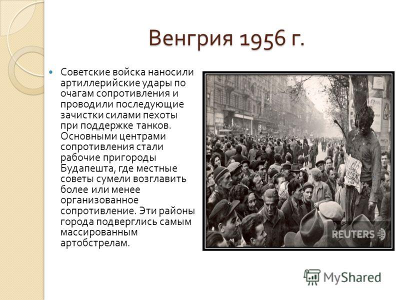Венгрия 1956 г. Советские войска наносили артиллерийские удары по очагам сопротивления и проводили последующие зачистки силами пехоты при поддержке танков. Основными центрами сопротивления стали рабочие пригороды Будапешта, где местные советы сумели