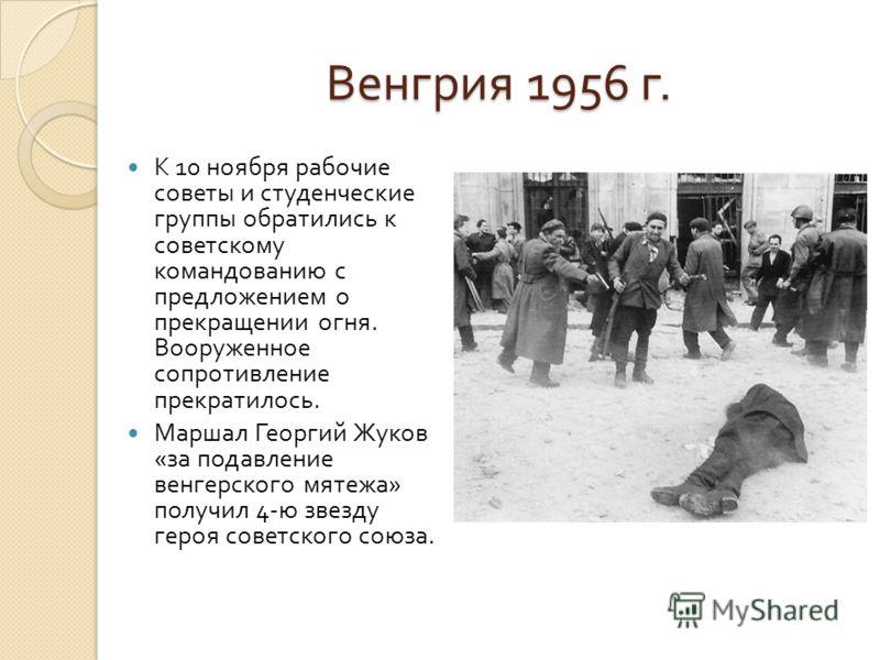 Венгрия 1956 г. К 10 ноября рабочие советы и студенческие группы обратились к советскому командованию с предложением о прекращении огня. Вооруженное сопротивление прекратилось. Маршал Георгий Жуков « за подавление венгерского мятежа » получил 4- ю зв