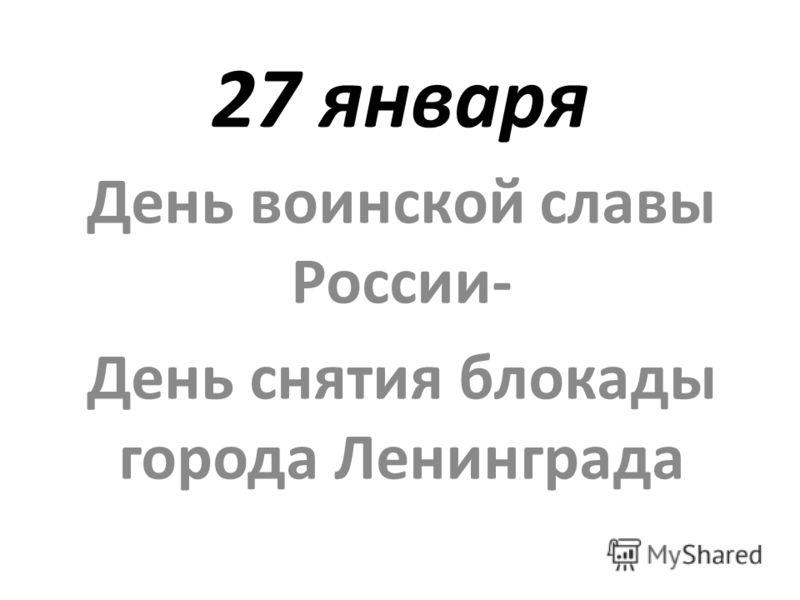 27 января День воинской славы России- День снятия блокады города Ленинграда