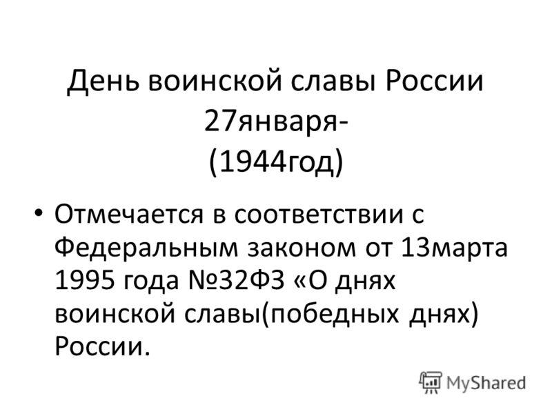 День воинской славы России 27января- (1944год) Отмечается в соответствии с Федеральным законом от 13марта 1995 года 32ФЗ «О днях воинской славы(победных днях) России.