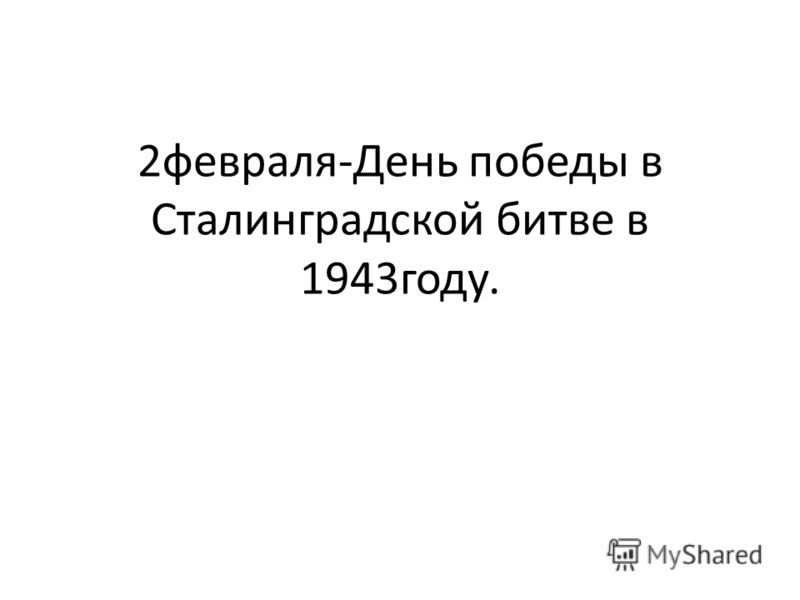 2февраля-День победы в Сталинградской битве в 1943году.