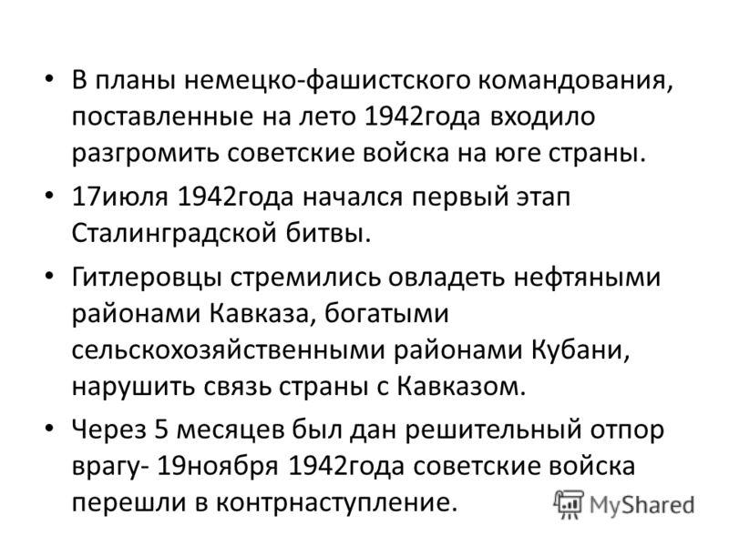 В планы немецко-фашистского командования, поставленные на лето 1942года входило разгромить советские войска на юге страны. 17июля 1942года начался первый этап Сталинградской битвы. Гитлеровцы стремились овладеть нефтяными районами Кавказа, богатыми с