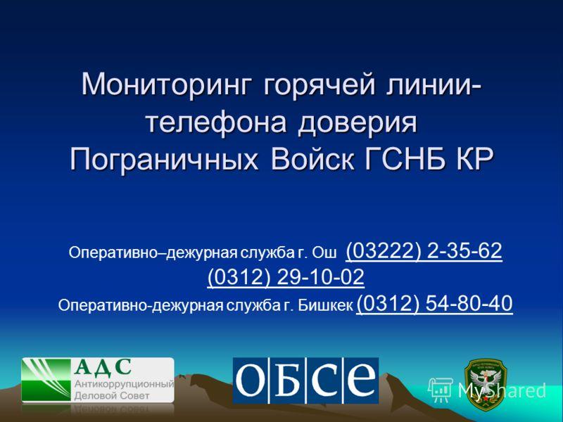 Мониторинг горячей линии- телефона доверия Пограничных Войск ГСНБ КР Оперативно–дежурная служба г. Ош (03222) 2-35-62 (0312) 29-10-02 Оперативно-дежурная служба г. Бишкек (0312) 54-80-40