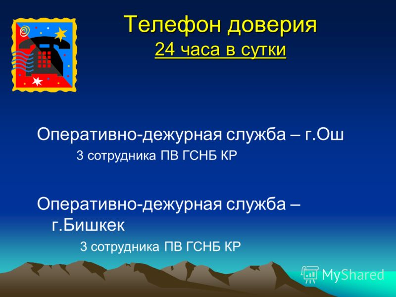 Телефон доверия 24 часа в сутки Оперативно-дежурная служба – г.Ош 3 сотрудника ПВ ГСНБ КР Оперативно-дежурная служба – г.Бишкек 3 сотрудника ПВ ГСНБ КР