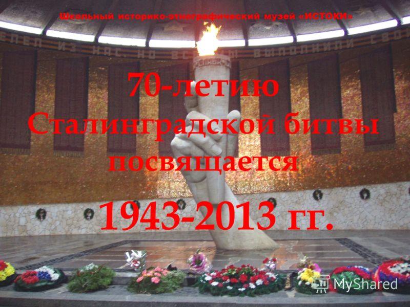 70-летию Сталинградской битвы посвящается Школьный историко-этнографический музей «ИСТОКИ» 1943-2013 гг.