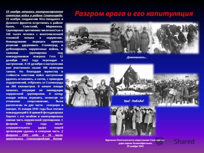 19 ноября началось контрнаступление советских войск в районе Сталинграда. 23 ноября соединения Юго-Западного и Донского фронтов встретились в районе Калач, Советский, Мариновка. Группировка противника численностью в 330 тысяч человек с многочисленной