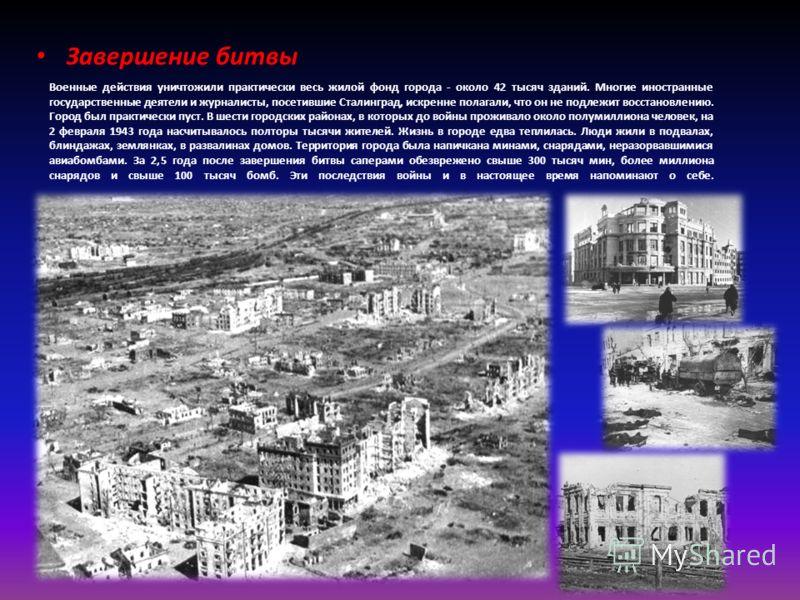 Военные действия уничтожили практически весь жилой фонд города - около 42 тысяч зданий. Многие иностранные государственные деятели и журналисты, посетившие Сталинград, искренне полагали, что он не подлежит восстановлению. Город был практически пуст.
