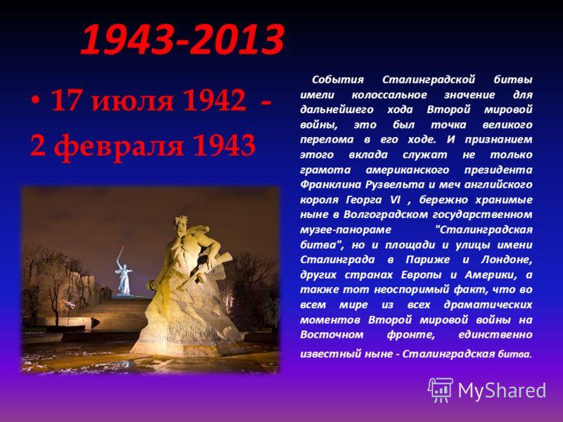 События Сталинградской битвы имели колоссальное значение для дальнейшего хода Второй мировой войны, это был точка великого перелома в его ходе. И признанием этого вклада служат не только грамота американского президента Франклина Рузвельта и меч англ