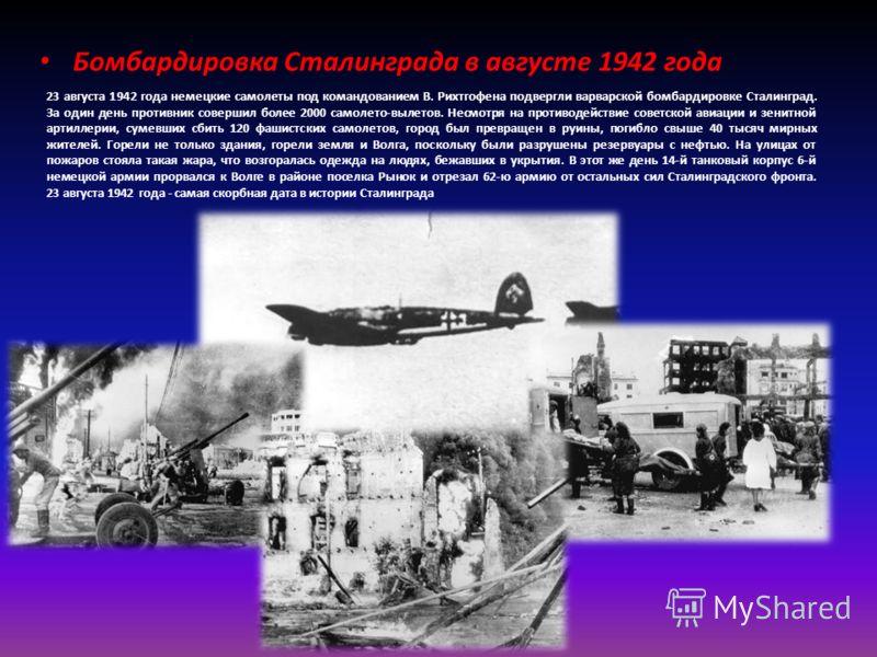23 августа 1942 года немецкие самолеты под командованием В. Рихтгофена подвергли варварской бомбардировке Сталинград. За один день противник совершил более 2000 самолето-вылетов. Несмотря на противодействие советской авиации и зенитной артиллерии, су
