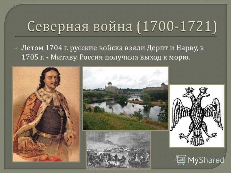 Летом 1704 г. русские войска взяли Дерпт и Нарву, в 1705 г. - Митаву. Россия получила выход к морю.