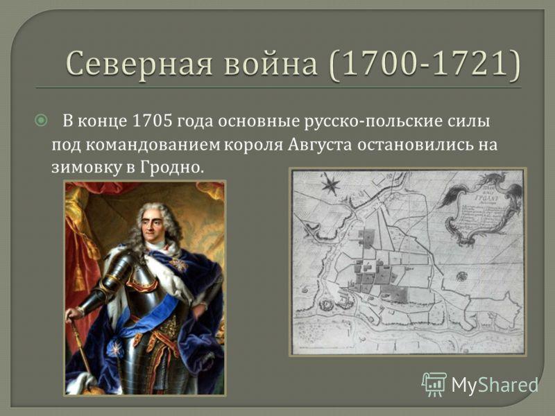 В конце 1705 года основные русско - польские силы под командованием короля Августа остановились на зимовку в Гродно.