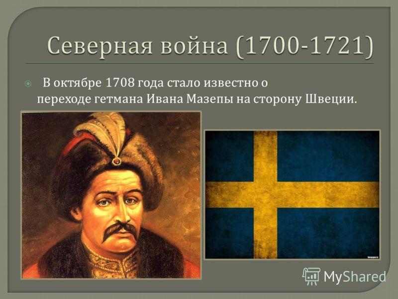 В октябре 1708 года стало известно о переходе гетмана Ивана Мазепы на сторону Швеции.