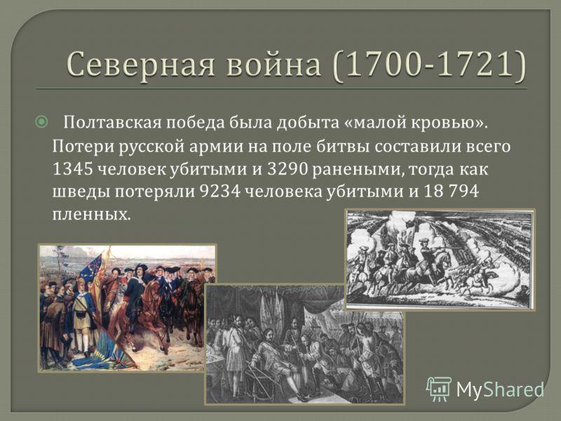 Полтавская победа была добыта « малой кровью ». Потери русской армии на поле битвы составили всего 1345 человек убитыми и 3290 ранеными, тогда как шведы потеряли 9234 человека убитыми и 18 794 пленных.