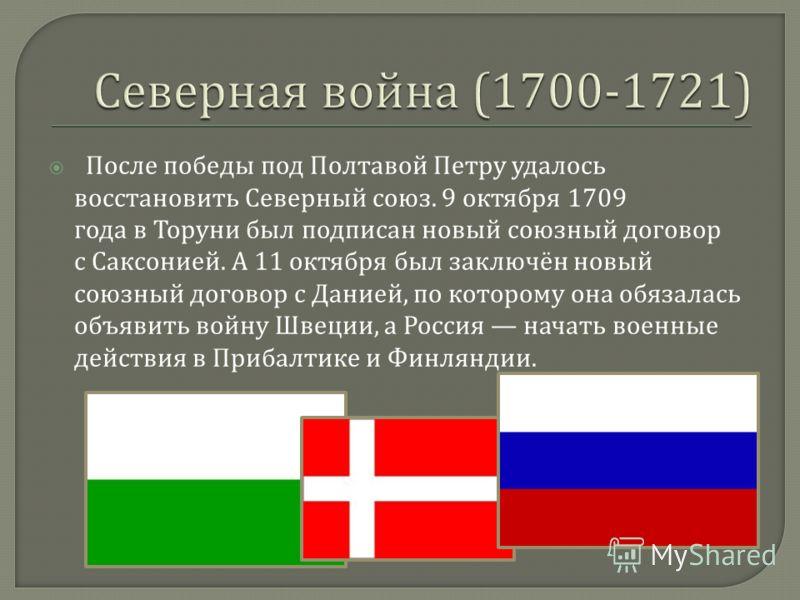 После победы под Полтавой Петру удалось восстановить Северный союз. 9 октября 1709 года в Торуни был подписан новый союзный договор с Саксонией. А 11 октября был заключён новый союзный договор с Данией, по которому она обязалась объявить войну Швеции