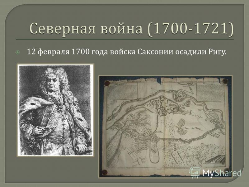 12 февраля 1700 года войска Саксонии осадили Ригу.