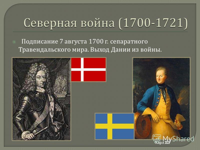 Подписание 7 августа 1700 г. сепаратного Травендальского мира. Выход Дании из войны. Карл XII
