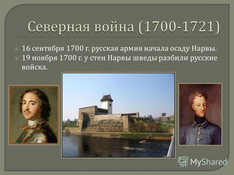 16 сентября 1700 г. русская армия начала осаду Нарвы. 19 ноября 1700 г. у стен Нарвы шведы разбили русские войска.