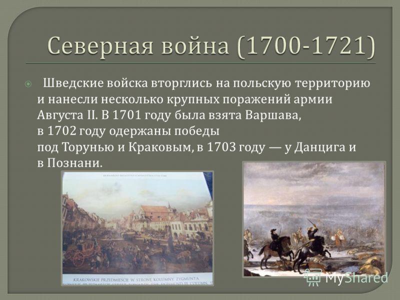 Шведские войска вторглись на польскую территорию и нанесли несколько крупных поражений армии Августа II. В 1701 году была взята Варшава, в 1702 году одержаны победы под Торунью и Краковым, в 1703 году у Данцига и в Познани.