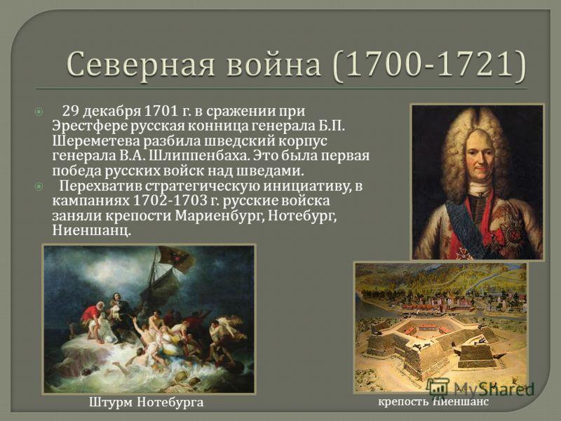 29 декабря 1701 г. в сражении при Эрестфере русская конница генерала Б. П. Шереметева разбила шведский корпус генерала В. А. Шлиппенбаха. Это была первая победа русских войск над шведами. Перехватив стратегическую инициативу, в кампаниях 1702-1703 г.