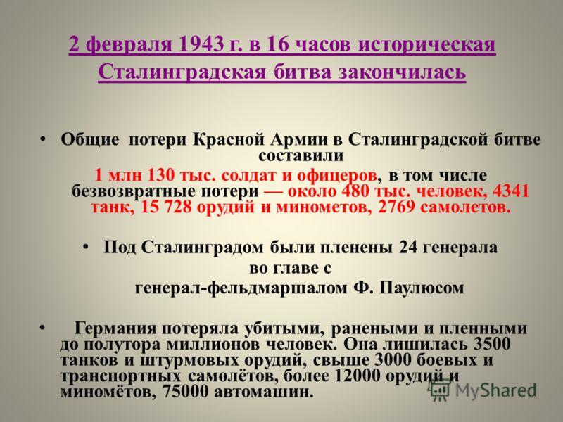 2 февраля 1943 г. в 16 часов историческая Сталинградская битва закончилась Общие потери Красной Армии в Сталинградской битве составили 1 млн 130 тыс. солдат и офицеров, в том числе безвозвратные потери около 480 тыс. человек, 4341 танк, 15 728 орудий
