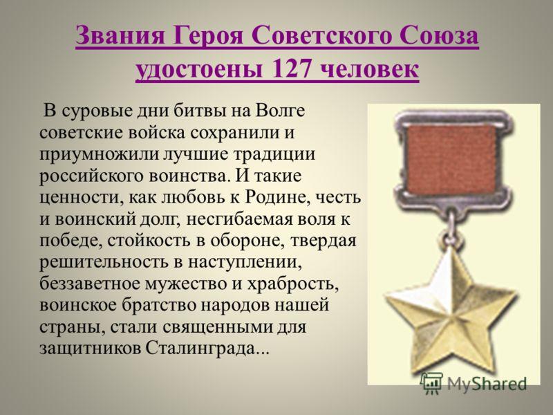 Звания Героя Советского Союза удостоены 127 человек В суровые дни битвы на Волге советские войска сохранили и приумножили лучшие традиции российского воинства. И такие ценности, как любовь к Родине, честь и воинский долг, несгибаемая воля к победе, с
