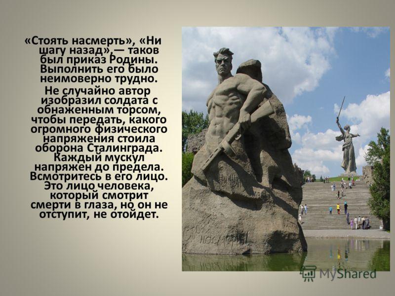 «Стоять насмерть», «Ни шагу назад», таков был приказ Родины. Выполнить его было неимоверно трудно. Не случайно автор изобразил солдата с обнаженным торсом, чтобы передать, какого огромного физического напряжения стоила оборона Сталинграда. Каждый мус