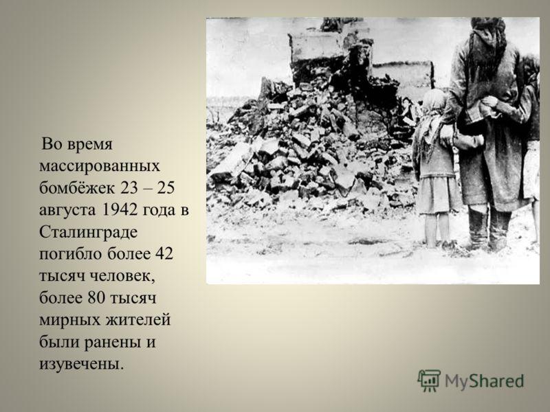 Во время массированных бомбёжек 23 – 25 августа 1942 года в Сталинграде погибло более 42 тысяч человек, более 80 тысяч мирных жителей были ранены и изувечены.