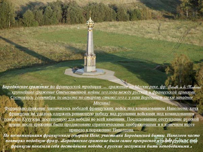 Бороди́нское сраже́ние ( во французской традиции сражение на Москве - реке, фр. Bataille de la Moskowa) крупнейшее сражение Отечественной войны 1812 года между русской и французской армиями. Состоялось 7 сентября (26 августа по старому стилю ) 1812 г