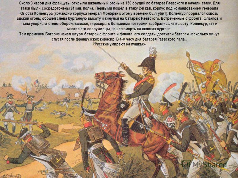 Около 3 часов дня французы открыли шквальный огонь из 150 орудий по батарее Раевского и начали атаку. Для атаки были сосредоточены 34 кав. полка. Первыми пошёл в атаку 2-й кав. корпус под командованием генерала Огюста Коленкура (командир корпуса гене