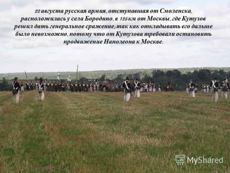 22 августа русская армия, отступавшая от Смоленска, расположилась у села Бородино, в 125 км от Москвы, где Кутузов решил дать генеральное сражение; так как откладывать его дальше было невозможно, потому что от Кутузова требовали остановить продвижени