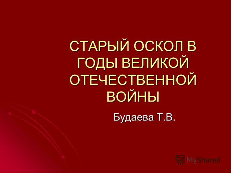 СТАРЫЙ ОСКОЛ В ГОДЫ ВЕЛИКОЙ ОТЕЧЕСТВЕННОЙ ВОЙНЫ Будаева Т.В.