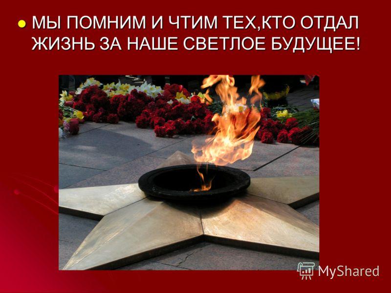 МЫ ПОМНИМ И ЧТИМ ТЕХ,КТО ОТДАЛ ЖИЗНЬ ЗА НАШЕ СВЕТЛОЕ БУДУЩЕЕ! МЫ ПОМНИМ И ЧТИМ ТЕХ,КТО ОТДАЛ ЖИЗНЬ ЗА НАШЕ СВЕТЛОЕ БУДУЩЕЕ!