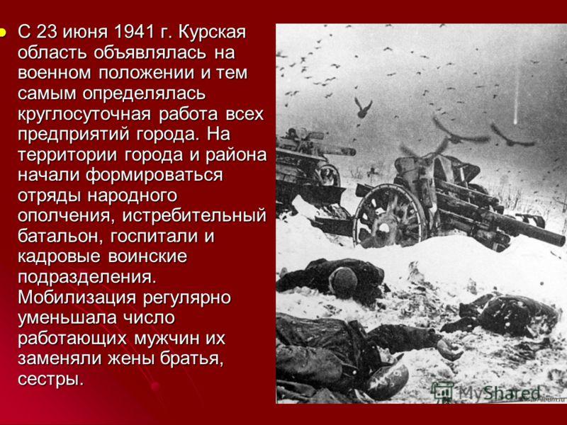 С 23 июня 1941 г. Курская область объявлялась на военном положении и тем самым определялась круглосуточная работа всех предприятий города. На территории города и района начали формироваться отряды народного ополчения, истребительный батальон, госпи