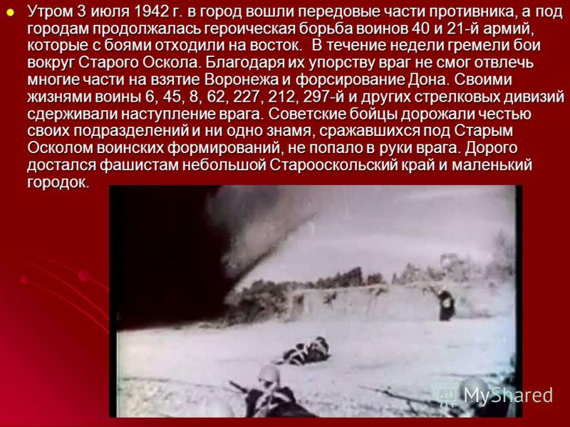 Утром 3 июля 1942 г. в город вошли передовые части противника, а под городам продолжалась героическая борьба воинов 40 и 21-й армий, которые с боями отходили на восток. В течение недели гремели бои вокруг Старого Оскола. Благодаря их упорству враг не