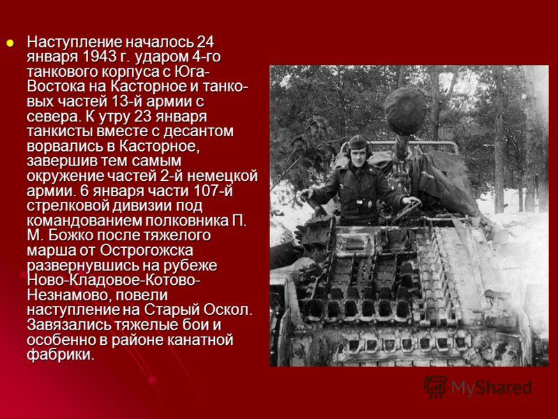 Наступление началось 24 января 1943 г. ударом 4-го танкового корпуса с Юга- Востока на Касторное и танко вых частей 13-й армии с севера. К утру 23 января танкисты вместе с десантом ворвались в Касторное, завершив тем самым окружение частей 2-й немец